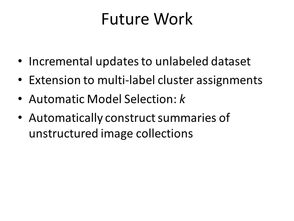Future Work Incremental updates to unlabeled dataset Extension to multi-label cluster assignments Automatic Model Selection: k Automatically construct summaries of unstructured image collections