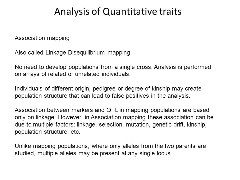 Analysis of Quantitative traits Association mapping Also called Linkage Disequilibrium mapping No need to develop populations from a single cross. Ana