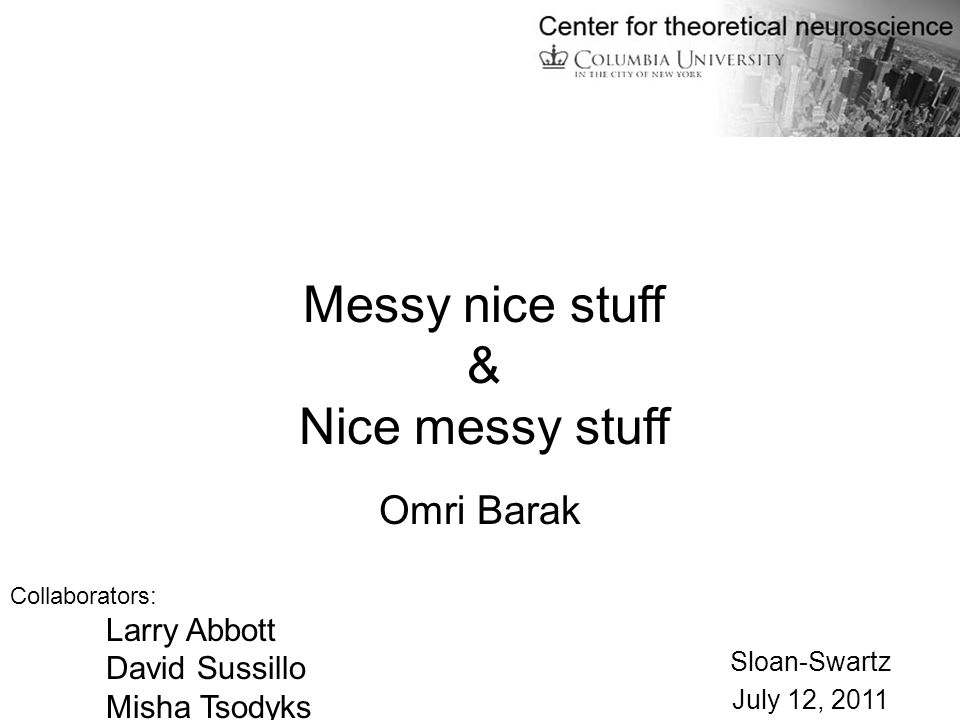Omri Barak Collaborators: Larry Abbott David Sussillo Misha Tsodyks Sloan-Swartz July 12, 2011 Messy nice stuff & Nice messy stuff