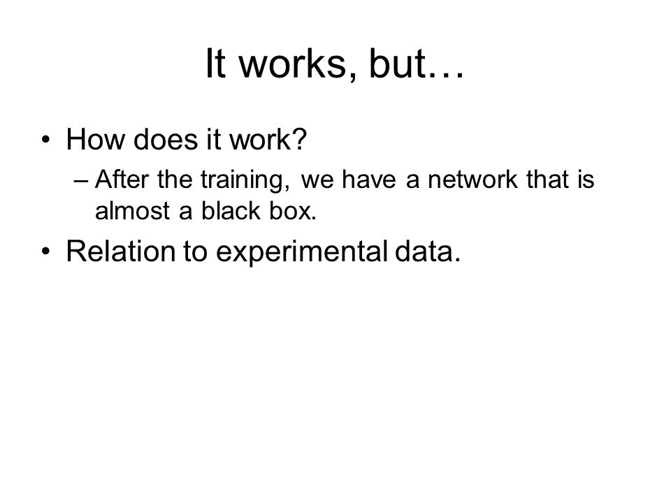 It works, but… How does it work. –After the training, we have a network that is almost a black box.