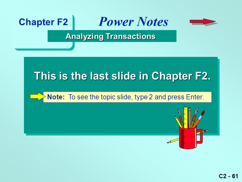 C2 - 61 Note: To see the topic slide, type 2 and press Enter. This is the last slide in Chapter F2. Power Notes Analyzing Transactions Analyzing Trans