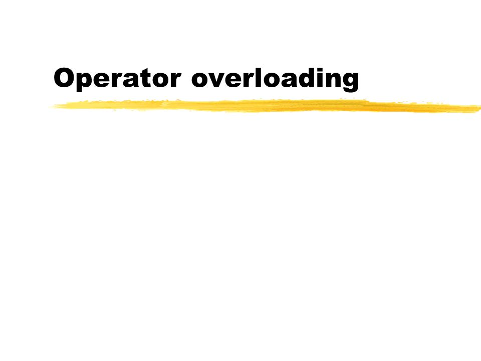 Operator Overloading zThe operator + also has different semantics depending on the type of its arguments zExample int i, j; double d, e; i + j; /* add two int */ i + d; /* add an int and a double */