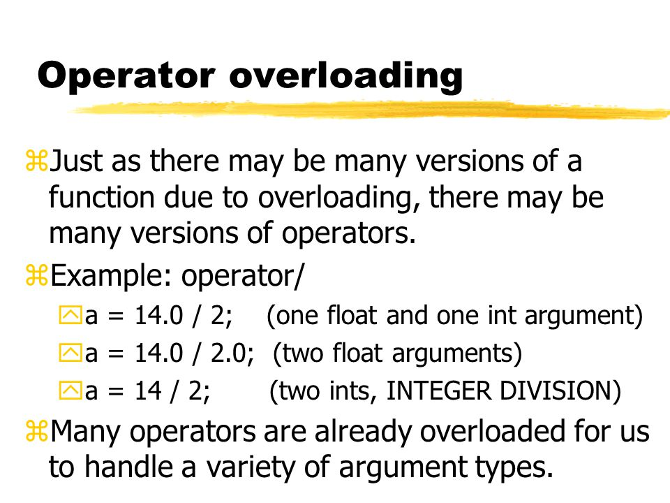 Operator overloading zJust as there may be many versions of a function due to overloading, there may be many versions of operators.