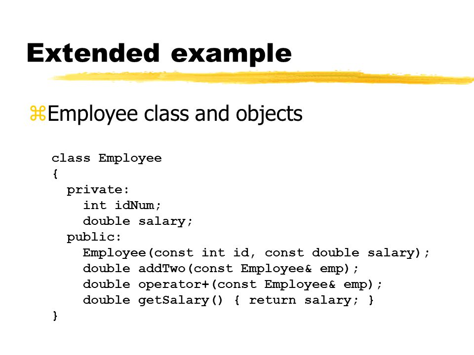 Extended example zEmployee class and objects class Employee { private: int idNum; double salary; public: Employee(const int id, const double salary); double addTwo(const Employee& emp); double operator+(const Employee& emp); double getSalary() { return salary; } }