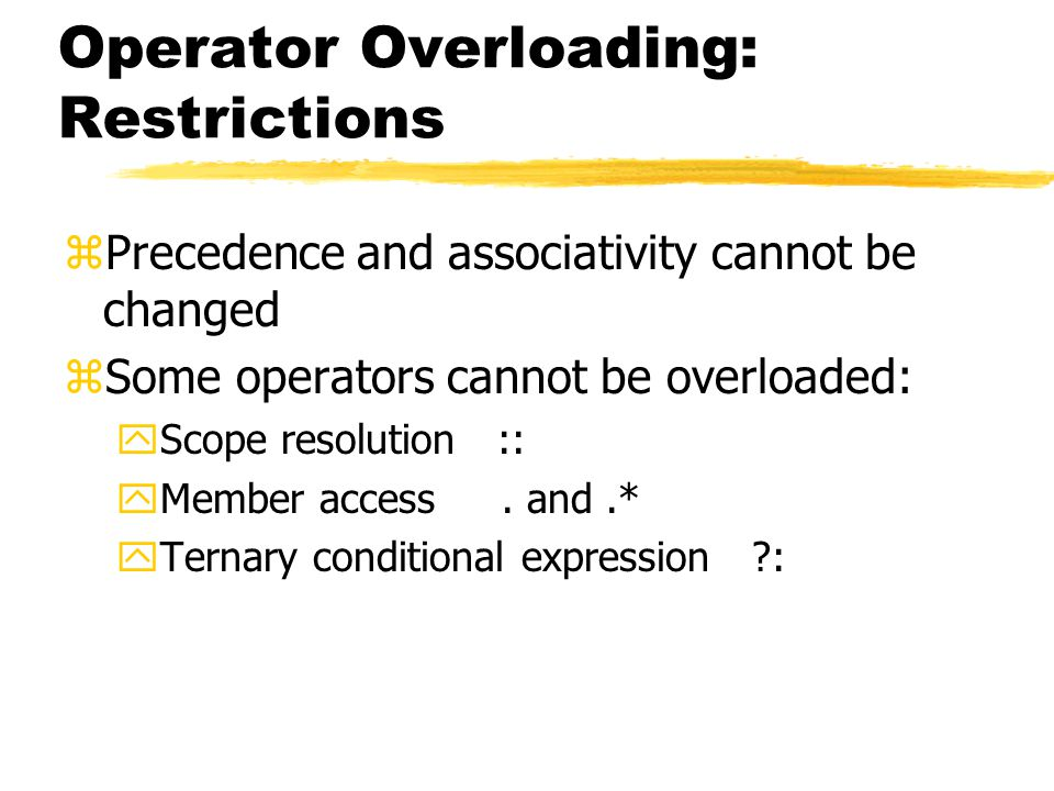 Operator Overloading: Restrictions zPrecedence and associativity cannot be changed zSome operators cannot be overloaded: yScope resolution :: yMember access.