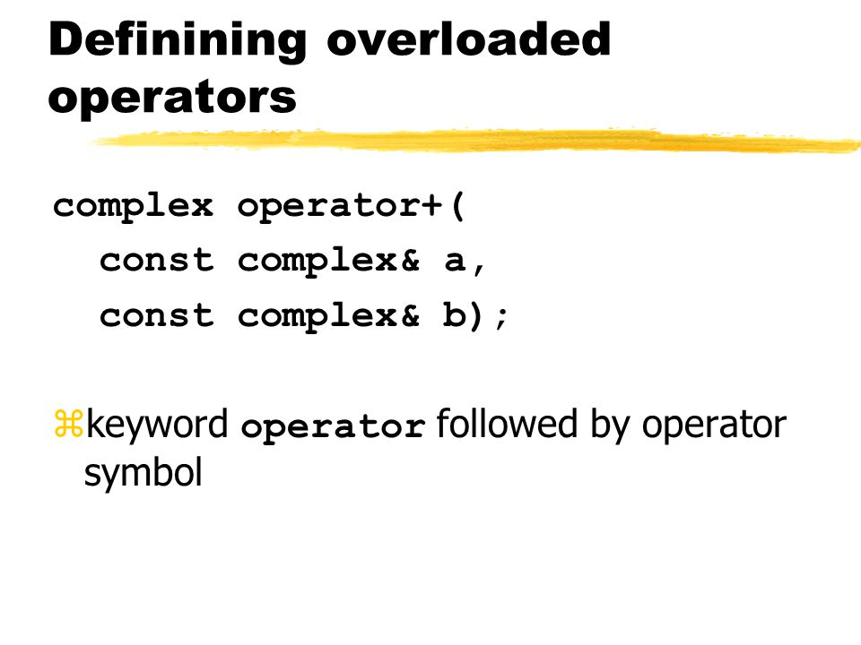 Definining overloaded operators complex operator+( const complex& a, const complex& b);  keyword operator followed by operator symbol