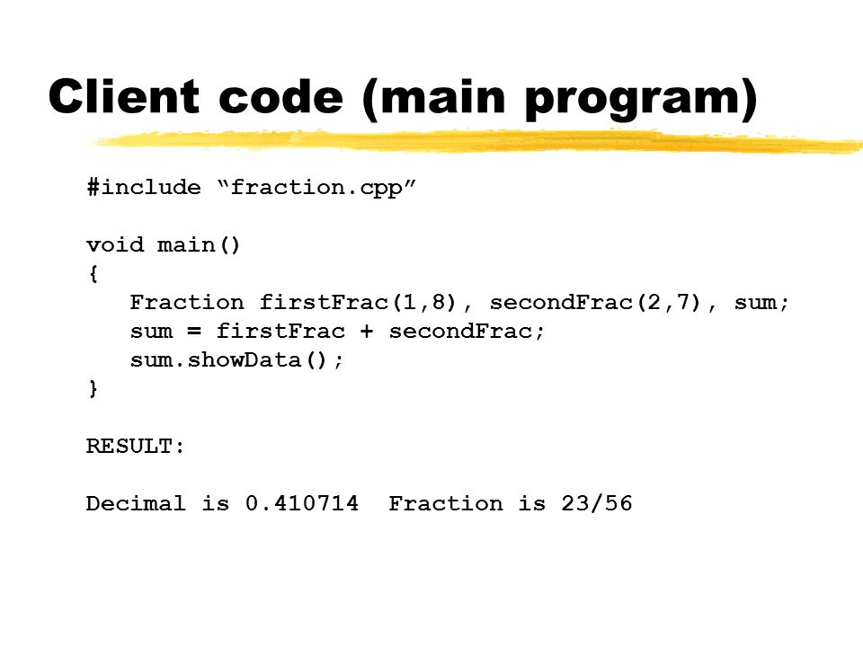 Client code (main program) #include fraction.cpp void main() { Fraction firstFrac(1,8), secondFrac(2,7), sum; sum = firstFrac + secondFrac; sum.showData(); } RESULT: Decimal is 0.410714 Fraction is 23/56