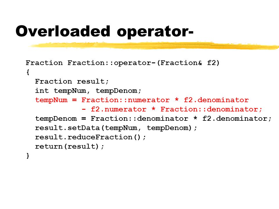 Overloaded operator- Fraction Fraction::operator-(Fraction& f2) { Fraction result; int tempNum, tempDenom; tempNum = Fraction::numerator * f2.denominator - f2.numerator * Fraction::denominator; tempDenom = Fraction::denominator * f2.denominator; result.setData(tempNum, tempDenom); result.reduceFraction(); return(result); }
