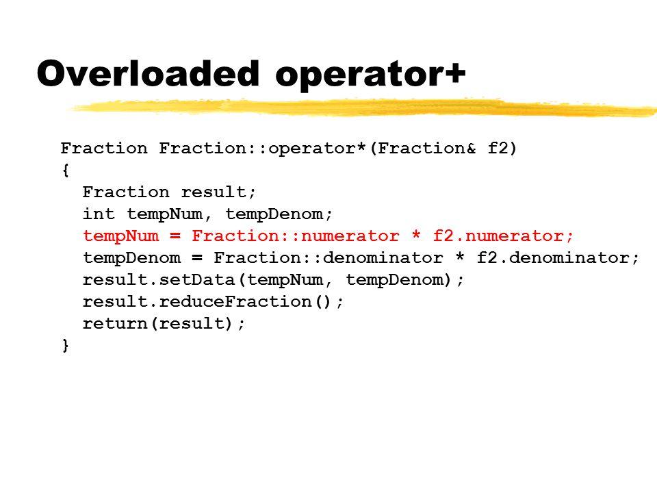 Overloaded operator+ Fraction Fraction::operator*(Fraction& f2) { Fraction result; int tempNum, tempDenom; tempNum = Fraction::numerator * f2.numerator; tempDenom = Fraction::denominator * f2.denominator; result.setData(tempNum, tempDenom); result.reduceFraction(); return(result); }