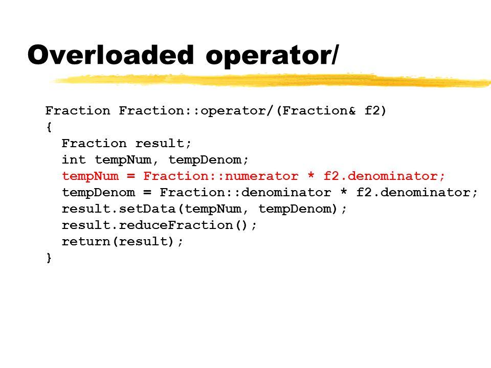 Overloaded operator/ Fraction Fraction::operator/(Fraction& f2) { Fraction result; int tempNum, tempDenom; tempNum = Fraction::numerator * f2.denominator; tempDenom = Fraction::denominator * f2.denominator; result.setData(tempNum, tempDenom); result.reduceFraction(); return(result); }
