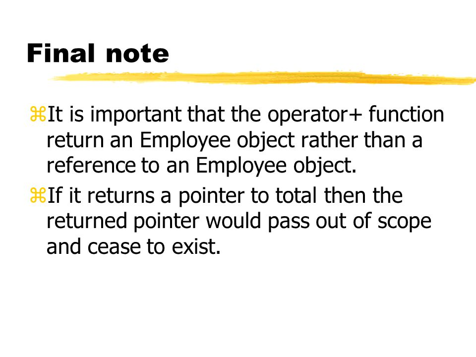 Final note zIt is important that the operator+ function return an Employee object rather than a reference to an Employee object.