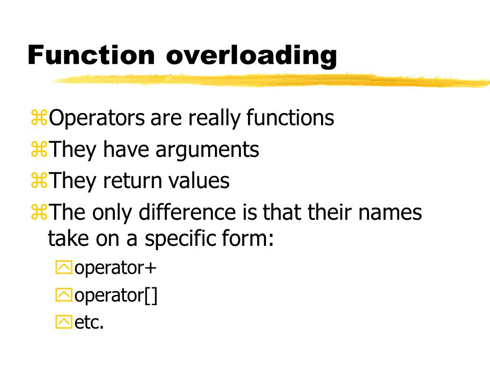Function overloading zOperators are really functions zThey have arguments zThey return values zThe only difference is that their names take on a specific form: yoperator+ yoperator[] yetc.