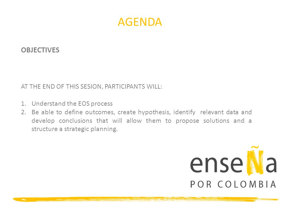 AGENDA AT THE END OF THIS SESION, PARTICIPANTS WILL: 1.Understand the EOS process 2.Be able to define outcomes, create hypothesis, identify relevant data and develop conclusions that will allow them to propose solutions and a structure a strategic planning.