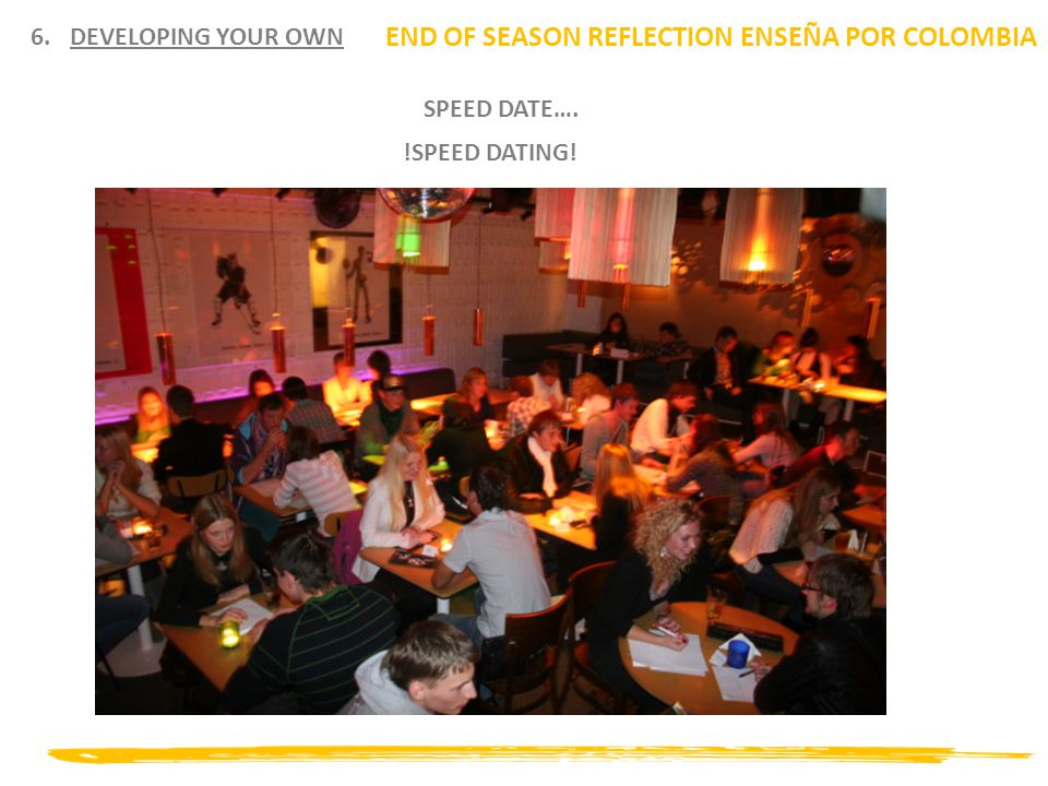 6.DEVELOPING YOUR OWN END OF SEASON REFLECTION ENSEÑA POR COLOMBIA SPEED DATE…. !SPEED DATING!