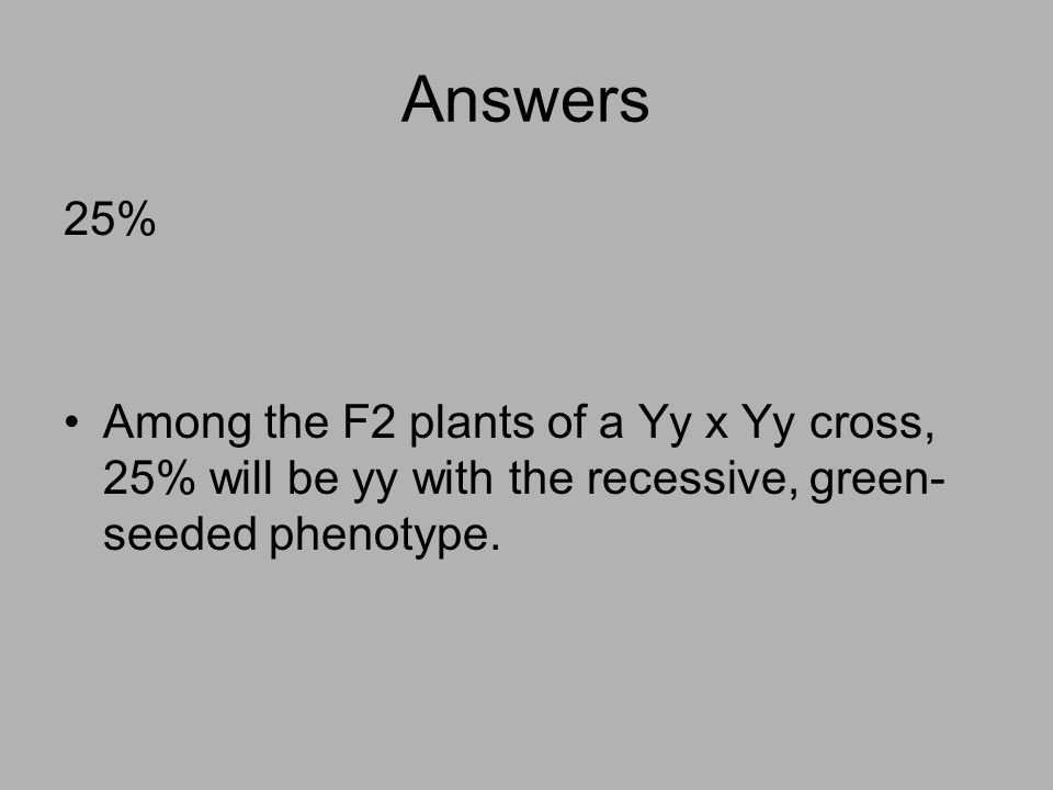Answers 25% Among the F2 plants of a Yy x Yy cross, 25% will be yy with the recessive, green- seeded phenotype.