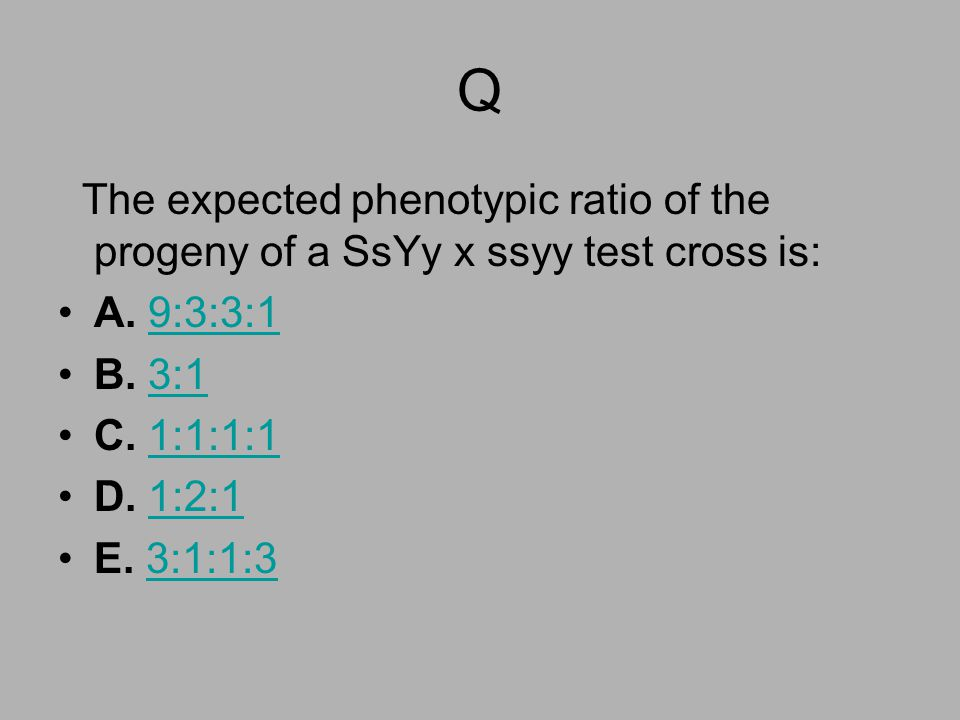Q The expected phenotypic ratio of the progeny of a SsYy x ssyy test cross is: A. 9:3:3:19:3:3:1 B. 3:13:1 C. 1:1:1:11:1:1:1 D. 1:2:11:2:1 E. 3:1:1:33