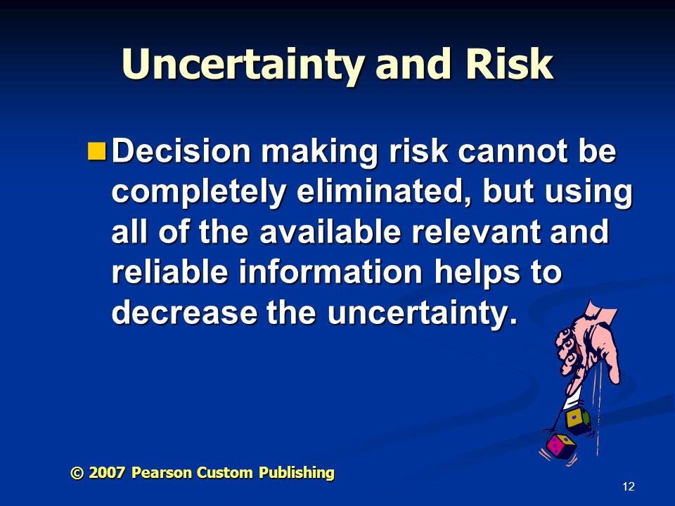 12 © 2007 Pearson Custom Publishing Uncertainty and Risk Decision making risk cannot be completely eliminated, but using all of the available relevant and reliable information helps to decrease the uncertainty.