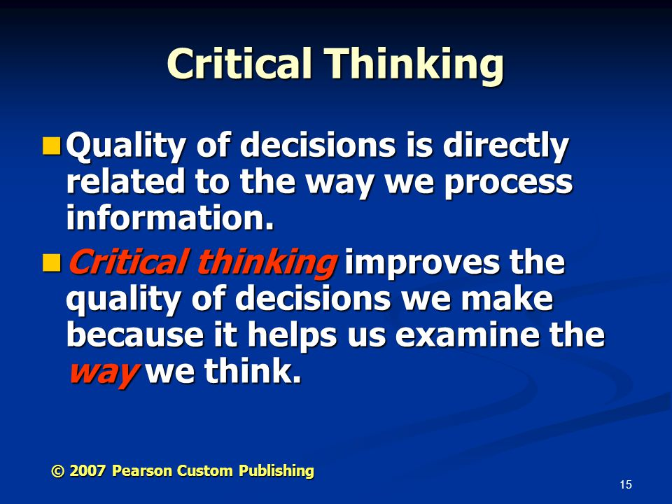 15 © 2007 Pearson Custom Publishing Critical Thinking Quality of decisions is directly related to the way we process information.