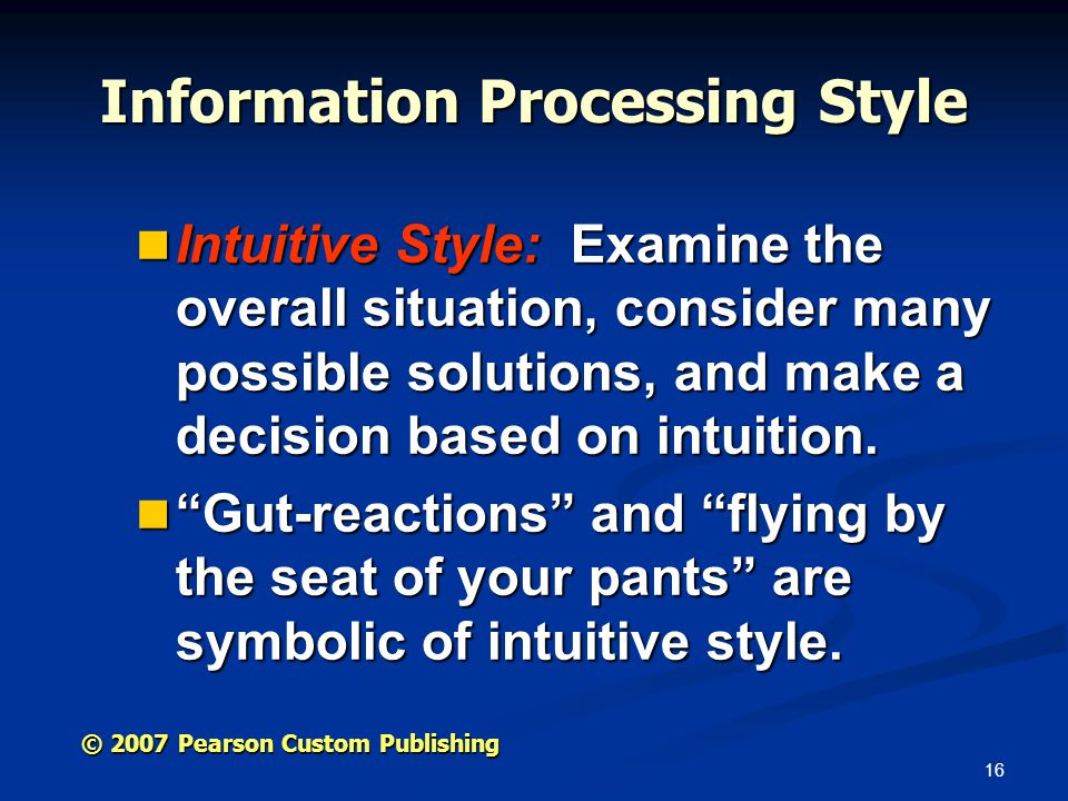 16 © 2007 Pearson Custom Publishing Information Processing Style Intuitive Style: Examine the overall situation, consider many possible solutions, and make a decision based on intuition.