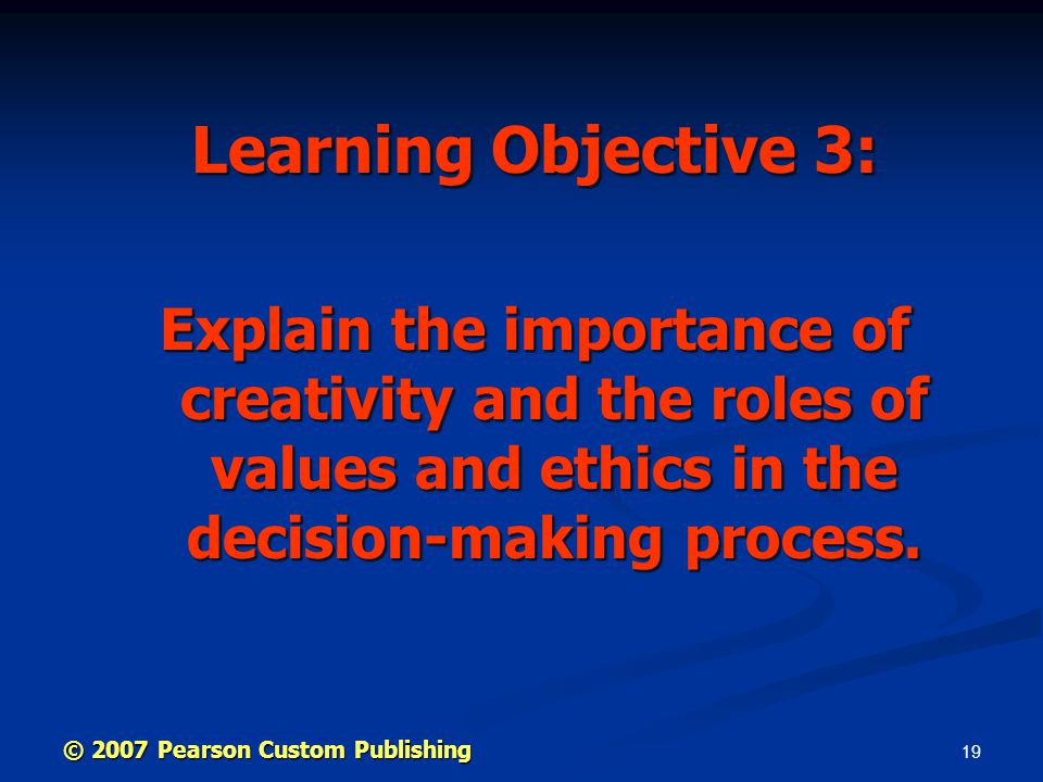 19 Learning Objective 3: Explain the importance of creativity and the roles of values and ethics in the decision-making process.