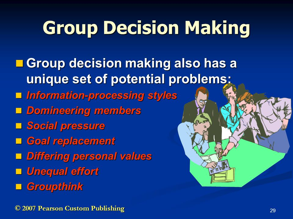 29 © 2007 Pearson Custom Publishing Group Decision Making Group decision making also has a unique set of potential problems: Group decision making also has a unique set of potential problems: Information-processing styles Information-processing styles Domineering members Domineering members Social pressure Social pressure Goal replacement Goal replacement Differing personal values Differing personal values Unequal effort Unequal effort Groupthink Groupthink