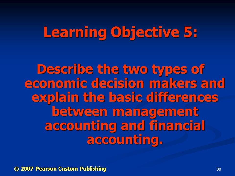 30 Learning Objective 5: Describe the two types of economic decision makers and explain the basic differences between management accounting and financial accounting.
