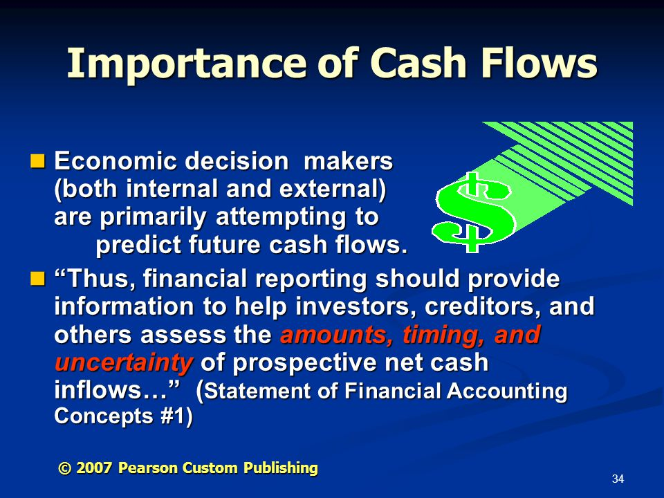 34 © 2007 Pearson Custom Publishing Importance of Cash Flows Economic decision makers (both internal and external) are primarily attempting to predict future cash flows.