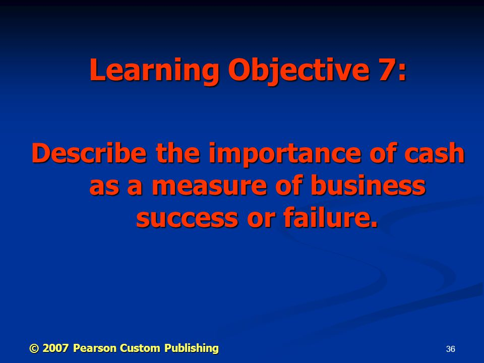 36 Learning Objective 7: Describe the importance of cash as a measure of business success or failure.