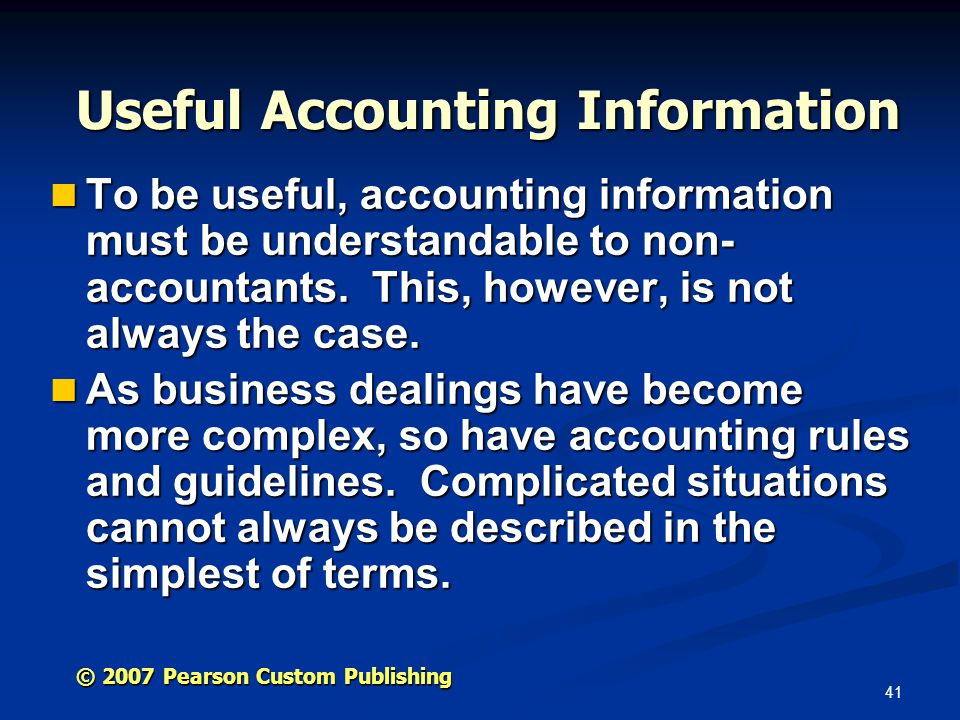 41 © 2007 Pearson Custom Publishing Useful Accounting Information To be useful, accounting information must be understandable to non- accountants.