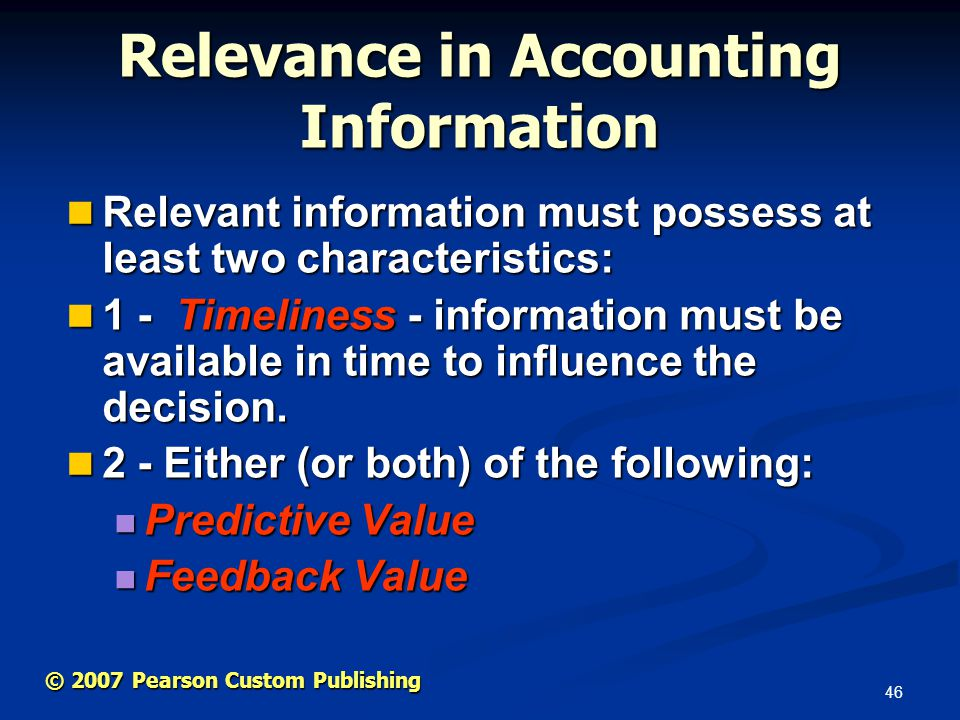 46 © 2007 Pearson Custom Publishing Relevance in Accounting Information Relevant information must possess at least two characteristics: Relevant information must possess at least two characteristics: 1 - Timeliness - information must be available in time to influence the decision.