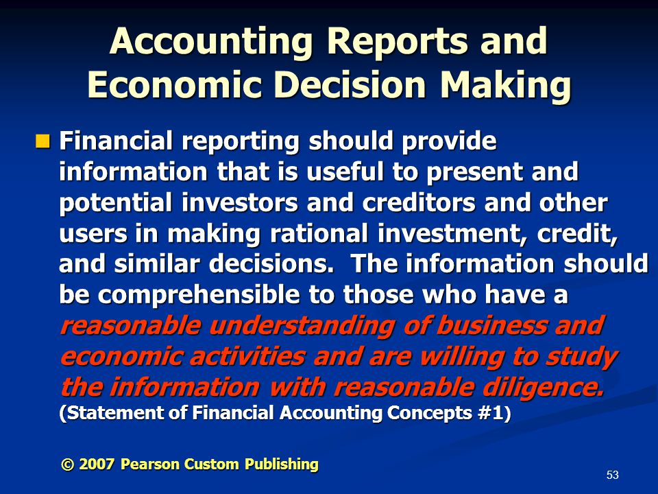 53 © 2007 Pearson Custom Publishing Accounting Reports and Economic Decision Making Financial reporting should provide information that is useful to present and potential investors and creditors and other users in making rational investment, credit, and similar decisions.