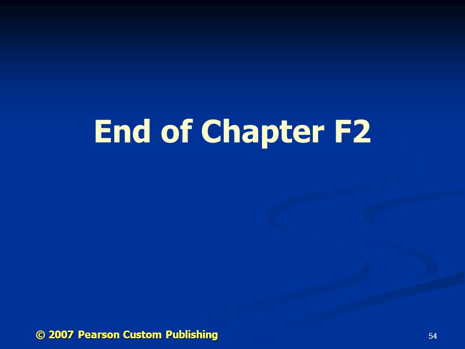 54 End of Chapter F2 © 2007 Pearson Custom Publishing
