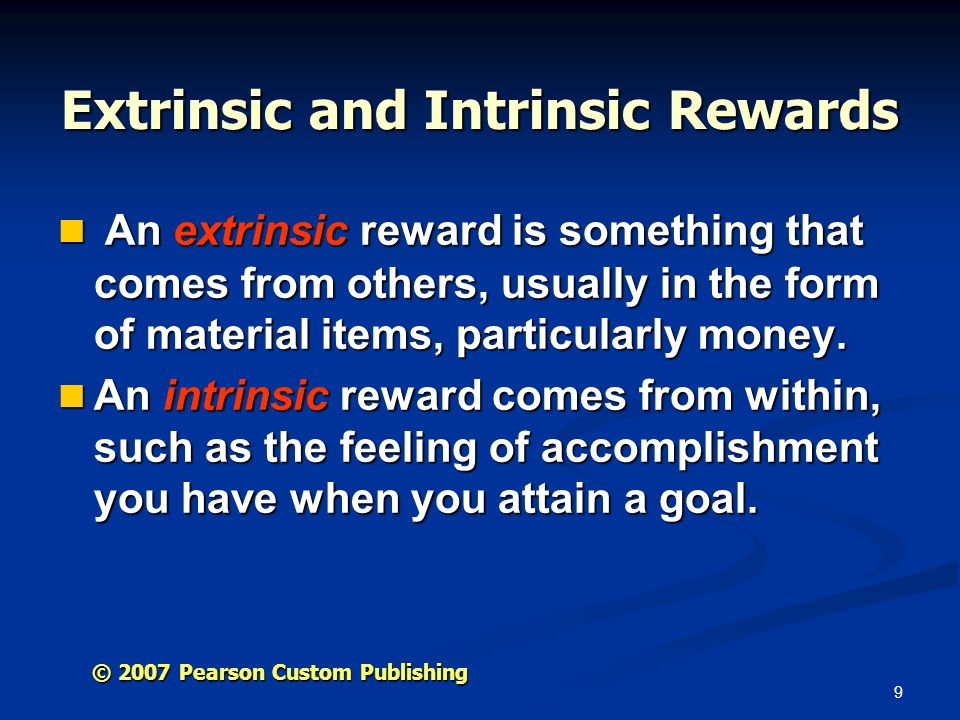 9 © 2007 Pearson Custom Publishing Extrinsic and Intrinsic Rewards An extrinsic reward is something that comes from others, usually in the form of material items, particularly money.