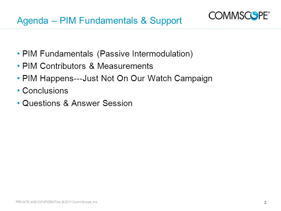 2 PRIVATE AND CONFIDENTIAL © 2011 CommScope, Inc Agenda – PIM Fundamentals & Support PIM Fundamentals (Passive Intermodulation) PIM Contributors & Measurements PIM Happens---Just Not On Our Watch Campaign Conclusions Questions & Answer Session