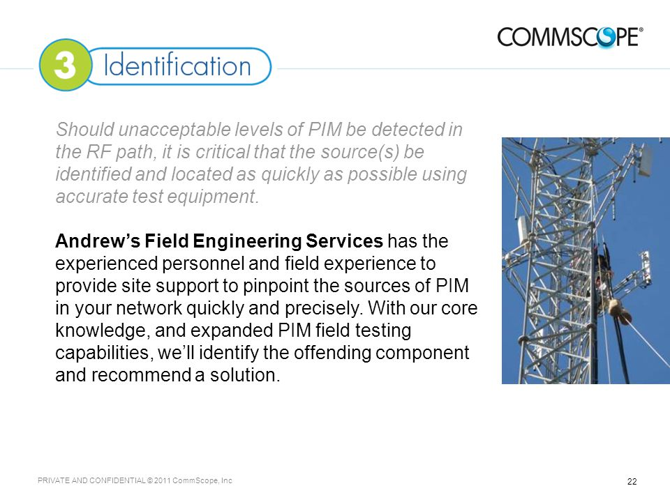 22 PRIVATE AND CONFIDENTIAL © 2011 CommScope, Inc Should unacceptable levels of PIM be detected in the RF path, it is critical that the source(s) be identified and located as quickly as possible using accurate test equipment.