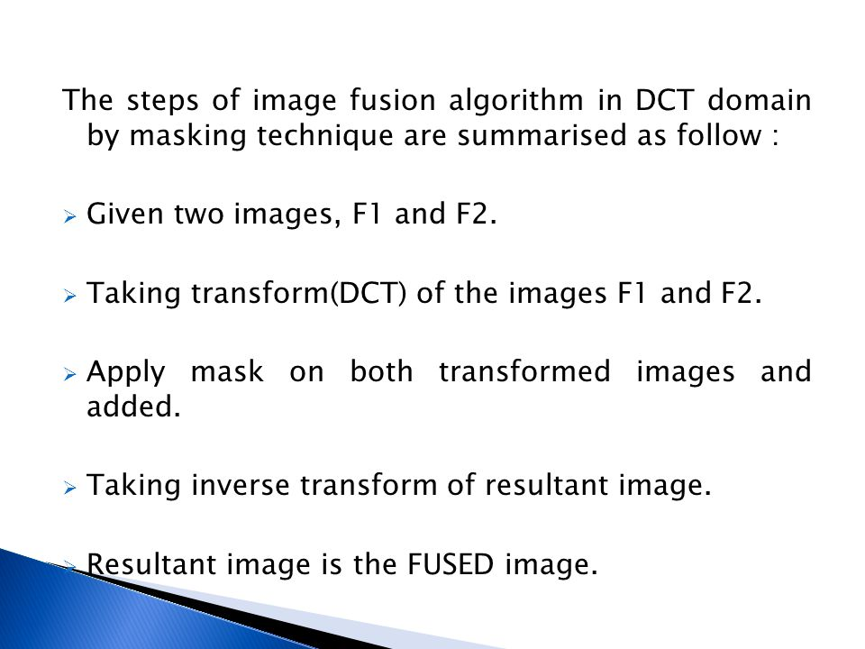 The steps of image fusion algorithm in DCT domain by masking technique are summarised as follow :  Given two images, F1 and F2.