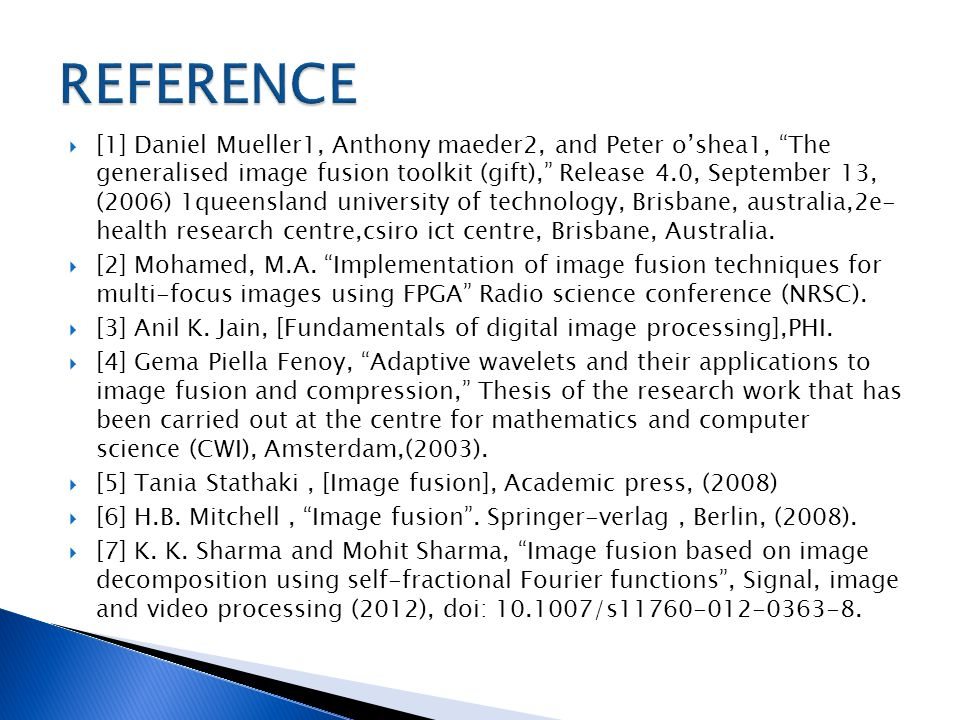  [1] Daniel Mueller1, Anthony maeder2, and Peter o'shea1, The generalised image fusion toolkit (gift), Release 4.0, September 13, (2006) 1queensland university of technology, Brisbane, australia,2e- health research centre,csiro ict centre, Brisbane, Australia.