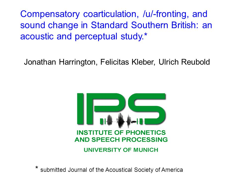 Compensatory coarticulation, /u/-fronting, and sound change in Standard Southern British: an acoustic and perceptual study.* Jonathan Harrington, Feli