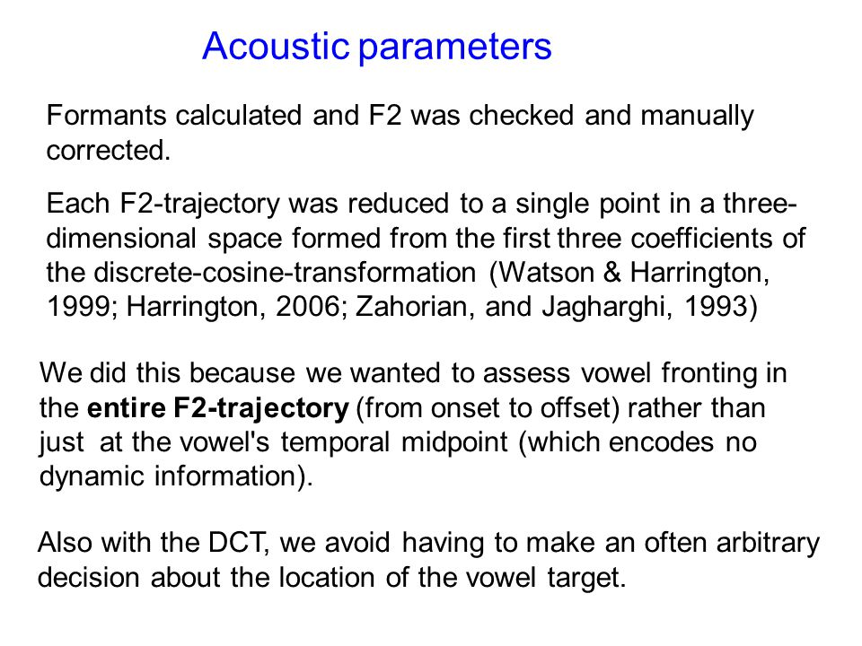 Acoustic parameters Formants calculated and F2 was checked and manually corrected. Each F2-trajectory was reduced to a single point in a three- dimens
