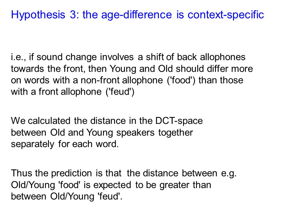 Hypothesis 3: the age-difference is context-specific i.e., if sound change involves a shift of back allophones towards the front, then Young and Old s