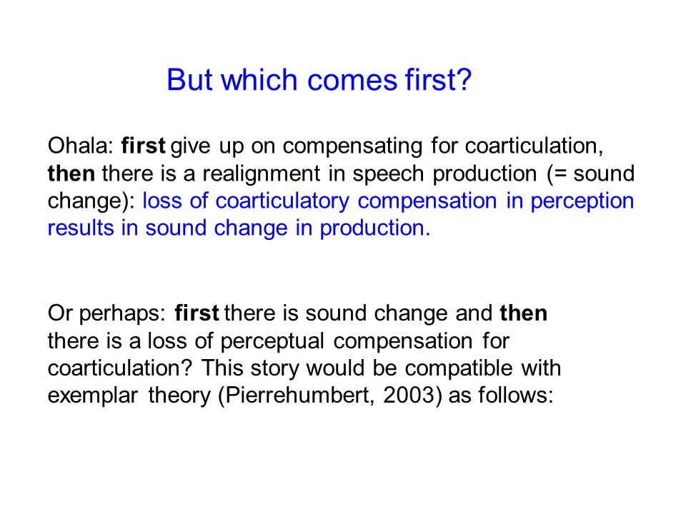 But which comes first? Ohala: first give up on compensating for coarticulation, then there is a realignment in speech production (= sound change): los