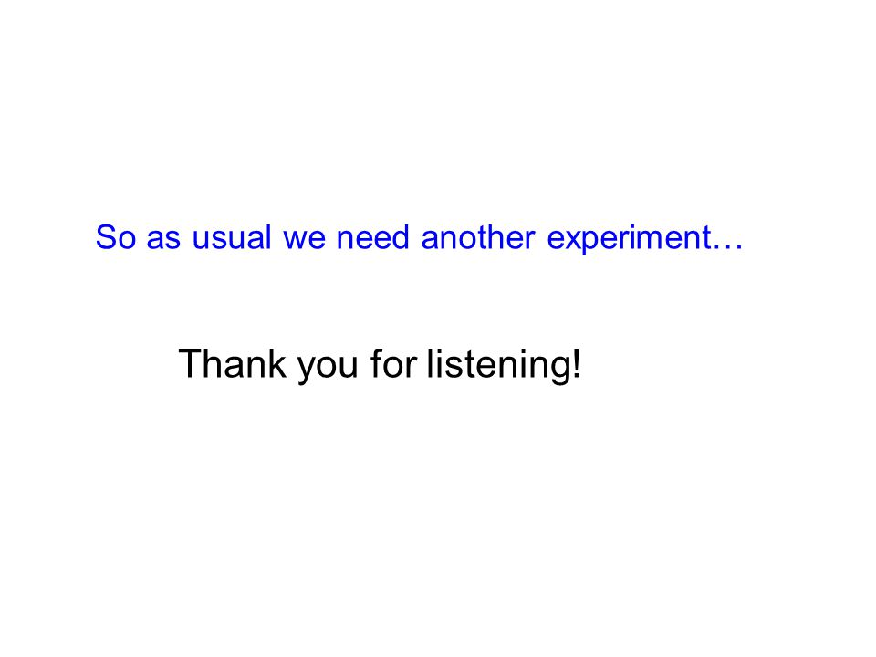 So as usual we need another experiment… Thank you for listening!