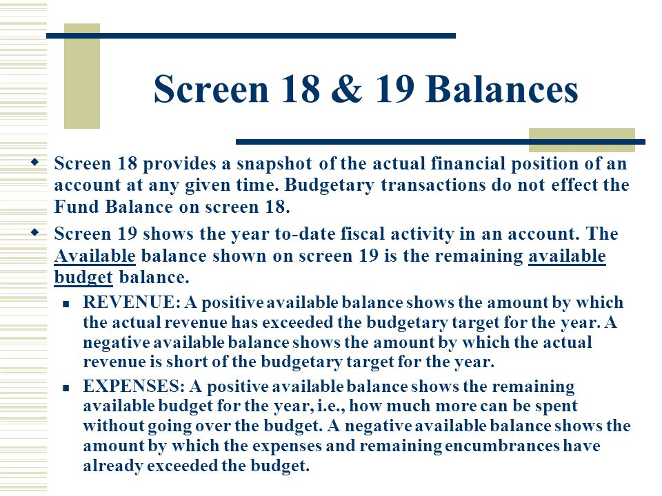 Screen 18 & 19 Balances  Screen 18 provides a snapshot of the actual financial position of an account at any given time.