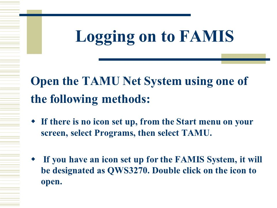 Logging on to FAMIS Open the TAMU Net System using one of the following methods:  If there is no icon set up, from the Start menu on your screen, select Programs, then select TAMU.