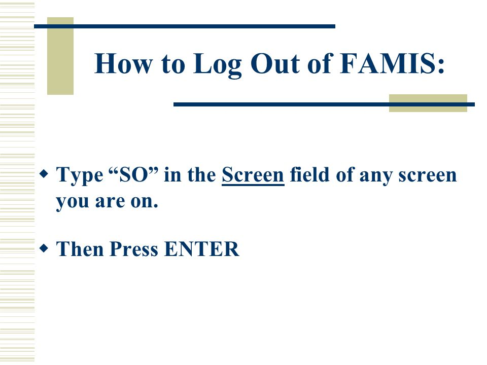 How to Log Out of FAMIS:  Type SO in the Screen field of any screen you are on.
