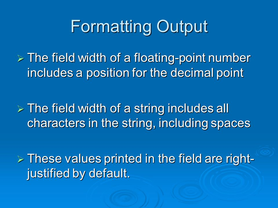 Formatting Output  The field width of a floating-point number includes a position for the decimal point  The field width of a string includes all characters in the string, including spaces  These values printed in the field are right- justified by default.