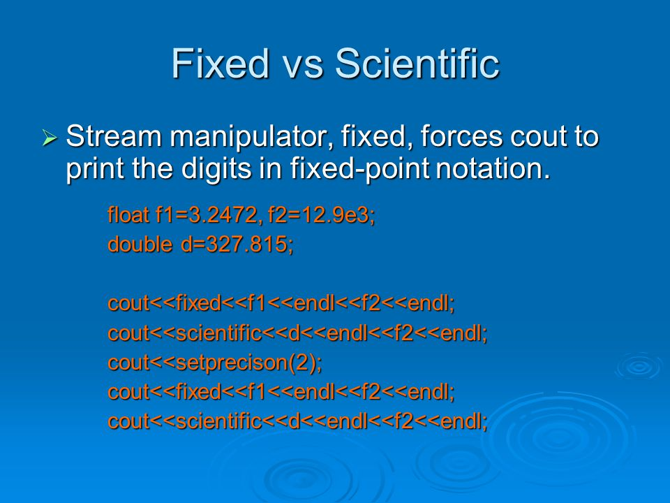 Fixed vs Scientific  Stream manipulator, fixed, forces cout to print the digits in fixed-point notation.