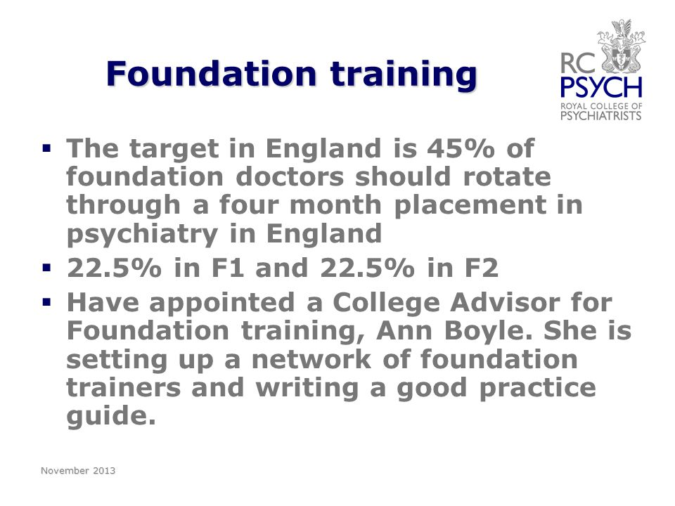 Foundation training   The target in England is 45% of foundation doctors should rotate through a four month placement in psychiatry in England   22.5% in F1 and 22.5% in F2   Have appointed a College Advisor for Foundation training, Ann Boyle.
