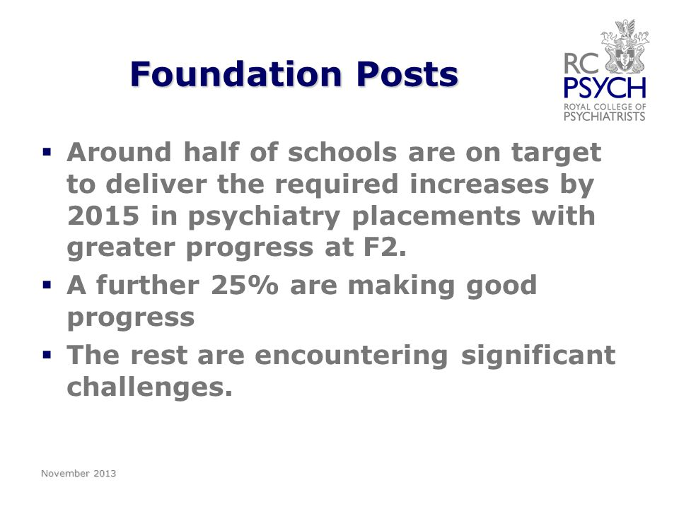 Foundation Posts   Around half of schools are on target to deliver the required increases by 2015 in psychiatry placements with greater progress at F2.