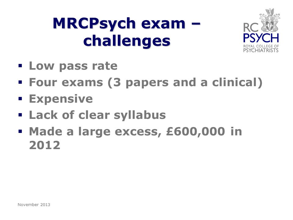 MRCPsych exam – challenges   Low pass rate   Four exams (3 papers and a clinical)   Expensive   Lack of clear syllabus   Made a large excess, £600,000 in 2012 November 2013